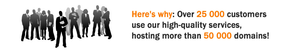 Here`s why: Over 25 000 customers use our high-quality services, hosting more than 5000 domains!